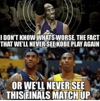 Basketball, Facts, and Nba: I DON'T KNOWWHATSWORSE, THE FACT  THAT WELL NEVERSEEKOBE PLAY AGAIN  ONBAMEMES  OR WELL NEVERSEE  THISFINALS MATCHUP nbamemes nba kobe lebron