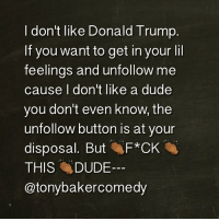 And it's not because he's a Republican, I don't get caught up in parties because they always get shut down cause of noise. it's because he's Class-less like home schooling.: I don't like Donald Trump.  If you want to get in your lil  feelings and unfollow me  cause l don't like a dude  you don't even know, the  unfollow button is at your  disposal. But F*CK  THIS DUDE-  @tonybakercomedy And it's not because he's a Republican, I don't get caught up in parties because they always get shut down cause of noise. it's because he's Class-less like home schooling.