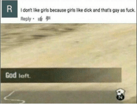 Gods Left: I don't like girls because girls like dick and that's gay as fuck.  Reply  God left