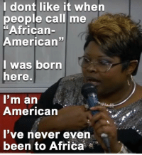 "From Diamond And Silk.  I love those ladies.: I dont like it when  people call me  ""African-  American""  I was born  here.  I'm an  American  I've never even  been to Africa From Diamond And Silk.  I love those ladies."