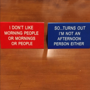 My desk signs help keep minimal office conversations: I DON'T LIKE  MORNING PEOPLE  OR MORNINGS  OR PEOPLE  SO...TURNS OUT  I'M NOT AN  AFTERNOON  PERSON EITHER My desk signs help keep minimal office conversations