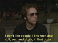 Pizza, Sex, and Rock and Roll: I don't like people. I like rock and  roll, sex, and pizza, in that order.