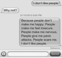 Insecure People: I don't like people  Why not?  21/10/2012 6:00 PM  Because people don't  make me happy. People  make me feel insecure.  People make me nervous.  People give me panic  attacks. People scare me  I don't like people  Delivered  Send