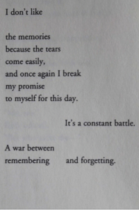 Break, Once, and War: I don't like  the memories  because the tears  come easily  and once again I break  my promise  to myself for this day.  It's a constant battle.  A war between  remembering and forgetting.