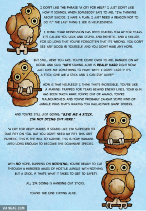 "I'm a therapist and keep this poster in my waiting room, apparently it's saved a few lives: I DON'T LIKE THE PHRASE ""A CRY FOR HELP"" I JUST DON'T LIKE  HOW IT SOUNDS, WHEN SOMEBODY SAYS TO ME, ""IM THINKING  ABOUT SUICIDE, I HAVE A PLAN: I JUST NEED A REASON NOT TO  DO IT,"" THE LAST THING I SEE IS HELPLESSNESS  I THINK: YOUR DEPRESSION HAS BEEN BEATING YOU UP FOR YEARS  IT'S CALLED YOU UGLY, AND STUPID, AND PATHETIC, AND A FAILURE  FOR SO LONG THAT YOU'VE FORGOTTEN THAT IT'S WRONG. YOU DON  SEE ANY GOOD IN YOURSELF, AND YOU DON'T HAVE ANY HOPE  aUT STILL, HERE YOu ARE: YOU'VE COME OVER TO ME, BANGED ON MY  DOOR, AND SAID, ""HEY! STAYING ALIVE IS REALLY HARD RIGHT NOW  JUST GIVE ME SOMETHING TO FIGHT WITH! I DON'T CARE IF IT'S  A STICK! GIVE ME A STICK AND I CAN STAY ALIVE!  HOW IS THAT HELPLESS? I THINK THAT'S INCREDIBLE. YOU'RE LIKE  A MARINE: TRAPPED FOR YEARS BEHIND ENEMY LINES, YOUR GUN  HAS BEEN TAKEN AWAY, YOU'RE OUT OF AMMO, YOU'RE  MALNOURISHED, AND YOU'VE PROBABLY CAUGHT SOME KIND OF  JUNGLE VIRUS THAT'S MAKING YOU HALLUCINATE GIANT SPIDERS  AND YOU'RE STILL JUST GOING, ""GIVE ME A STICK.  IM NOT DYING OUT HERE  ""A CRY FOR HELP MAKES IT SOUND LIKE IM SUPPOSED TO  TAKE PITY ON YOu, BUT YOU DON'T NEED MY PITY THIS ISN'T  PATHETIC. THIS IS THE WILL TO SURVIVE. THIS IS HOW HUMANS  LIVED LONG ENOUGH TO BECOME THE DOMINANT SPECIES  WITH NO HOPE, RUNNING ON NOTHING, YOU'RE READY TO CUT  THROUGH A HUNDRED MILES OF HOSTILE JUNGLE WITH NOTHING  BUT A STICK, IF THAT'S WHAT IT TAKES TO GET TO SAFETY  ALL IM DOING IS HANDING OUT STICKS  YOU'RE THE ONE STAYING ALIVE. I'm a therapist and keep this poster in my waiting room, apparently it's saved a few lives"