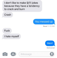 9 11 jokes: I don't like to make 9/11 jokes  because they have a tendency  to cracK and burn  Crash  You messed up  Read 1:13 AM  Fuck  I hate myself  Meirl  Delivered  iMessage