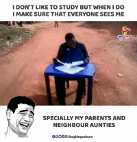 but when i do: I DON'T LIKE TO STUDY BUT WHEN I DO  I MAKE SURE THAT EVERYONE SEES ME  LAUGHING  SPECIALLY MY PARENTS AND  NEIGHBOUR AUNTIES  GOOOO/laughingcolours