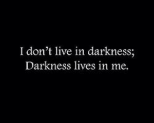 Live, Darkness, and  Lives: I don't live in darkness;  Darkness lives in me.