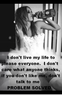 Don't Talk to Me: I don't live my life to  please everyone. I don't  care what anyone thinks,  if you don't like me, don't  talk to me  PROBLEM SOLVED