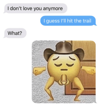 Me_irl: I don't love you anymore  I guess I'll hit the trail  What? Me_irl
