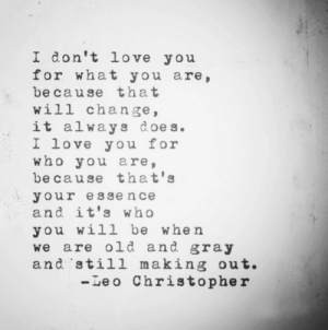 Life, Love, and I Love You: I don't love you  for what you are,  be cause that  will change,  W1  it always d oes.  L lOVe you tor  who you are,  be cause that's  your esse nce  and it's who  you will be when  we are old and gray  and still making out.  -Leo Christopher I love you for who you are  Follow for more relatable love and life quotes!!
