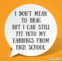 Good for You, Good, and Mean: I DONT MEAN  TO BRAG  BUT I CAN STILL  FIT INTO MY  EARRINGS FROM  HIGH SCH00L  iftable