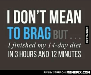 I nailed itomg-humor.tumblr.com: I DON'T MEAN  TO BRAG BUT...  I finished my 14-day diet  IN 3 HOURS AND 12 MINUTES  FUNNY STUFF ON MEMEPIX.COM I nailed itomg-humor.tumblr.com