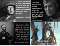 """How High, Time, and George S. Patton: I don't measure  a man's success  The one  by how high he quality that  climbs but how developed by  high he bounces studious  when he hits  bottom.""""  can be  reflection and  practice is the  leadership of  George S. Patton men.""""  -Dwight D. Eisenhower  """"It is only those  who have neither  fired a shot nor  heard the shrieks  and groans of the  wounded who cry  aloud for blood,  more vengeance,  more desolation  War is hell.""""  """"Ouch time.""""  -Captain Tarpals  William Tecumseh Sherman"""
