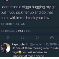 "Ass, Bitch, and Church: I dont mind a nigga hugging my girl  but it you pick her up and do that  cute twirl, imma break your jaw  10/30/18, 10:36 AM  80 Retweets 244 Likes  Papa John, @johnda... 10/30/18  Or one of them rocking side to side  hugs 2 you will receive arn  uppercut at mach speed I'll beat the dog shit out of a nigga like my name was stewie. Any dude that turn into Kevin Hart around your girl gotta get hit with that choppa. i remember I was going to football tryouts with my bros in high school. Them niqqas was encouraging me to go but I didn't want to. They put me on to how the girls who wanted to be cheer leaders be pulling up and watching. I use to be fat. A cheese burger away from being Obeast. During practice coach had the nerve to put me on the skin team for skin vs shirts. Man my titties were wet like submarine missles. I missed every catch bro. I look like the clam when Patrick tossed that peanut at the museum. I felt embarrassed as fucked getting my ankles swirled by my bro Demarcus. Why he had to juke my ass out my church shoes tho. All the hoes was laughing bro. I caused a 3 magnitude earth quake. My crush who I invited was still faithfully sitting there in the stands. I managed to get one touchdown off a safety. I saw her looking at me and I knew she saw me flex on em. Practice was over and I tried to approach my crush for her number. I seen my bro Demarcus pull up. King cock block you don't say? Nigga was asking about tomorrow hw like he gonna do it. Shorty was hype to see him. Boy went up and gave her one of them rocking chair hugs. When ya meat pressed up against her stomach. Nigga was looking over her shoulders with that Vegeta smirk like"" yea ima fuck yo bitch"". I held back tears like the G I was pose to be. I met that Biggs Demarcus in the locker room after to toss hands. That boy punted my ass across the locker room. I ain't never get a tackled so hard. I felt like a crushed bag of chips. I laid there with no hoes and in need of a ice pack. I learned every homie ain't ya homie when it comes to pussy 😔. I'm still a where my hug ass niqqa."