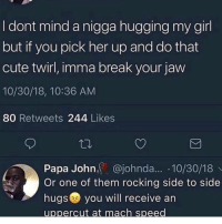 Cute, Break, and Girl: I dont mind a nigga hugging my girl  but it you pick her up and do that  cute twirl, imma break your jaw  10/30/18, 10:36 AM  80 Retweets 244 Likes  Papa John, @johnda... 10/30/18  Or one of them rocking side to side  hugs you will receive an  uppercut at mach speed Y'all agree?! 💀 https://t.co/TdT62DSRvh