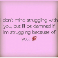 KING: I don't mind struggling with  you, but II be damned if  I'm struggling because of  you. 100 KING