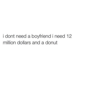 donut: i dont need a boyfriend i need 12  million dollars and a donut