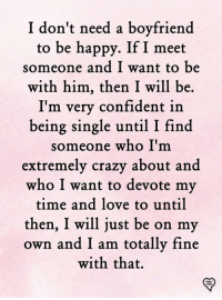 Love, Memes, and Happy: I don't need a boyfriend  to be happy. If I meet  someone and I want to be  with him, then I will be.  I'm very confident in  being single until I find  someone who I'm  extremelv crazv about and  who I want to devote my  time and love to until  then, I will just be on my  own and I am totally fine  with that.