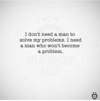 i dont need a man: I don't need a man to  solve my problems. I need  a man who won't become  a problem