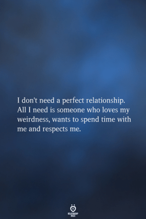 Time, Who, and All: I don't need a perfect relationship.  All I need is someone who loves my  weirdness, wants to spend time with  me and respects me  RELATIONSHIP