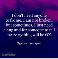 Anna, Memes, and 🤖: I don't need anyone  to fix me. I am not broken.  But sometimes, I just need  a hug and for someone to tell  me everything will be OK.  Type yes if you agree  OAnna Grace Taylor  www.annagracetaylor.com  fb/annataylor musica ngel Hugs are oh so important. Anna Grace Taylor