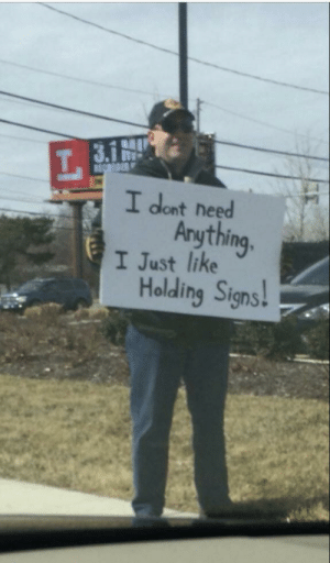 Not a bad idea: I dont need  Arything  I Just like  Holding Signs! Not a bad idea