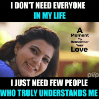Life, Love, and Memes: I DONT NEED EVERYONE  IN MY LIFE  Moment  To  Remember  Your  Love  I JUST NEED FEW PEOPLE  WHO TRULY UNDERSTANDS ME