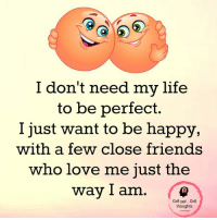 perfect: I don't need my life  to be perfect  I just want to be happy,  with a few close friends  who love me just the  way I am  Gr8 ppl Gr8  thoughts