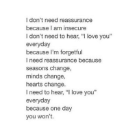 "Love, I Love You, and Hearts: I don't need reassurance  because I am insecure  I don't need to hear, ""I love you""  everyday  because I'm forgetful  I need reassurance because  seasons change,  minds change,  hearts change  I need to hear, ""I love you""  everyday  because one day  you won't. http://iglovequotes.net/"
