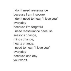 "Love, I Love You, and Hearts: I don't need reassurance  because I am insecure  I don't need to hear, ""I love you""  everyday  because I'm forgetful  I need reassurance because  seasons change,  minds change,  hearts change  I need to hear, ""I love you""  everyday  because one day  you won't. https://iglovequotes.net/"
