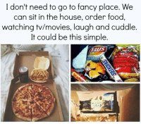 Food, Movies, and Relationships: I don't need to go to fancy place. We  can sit in the house, order food,  watching tv/movies, laugh and cuddle  It could be this simple.