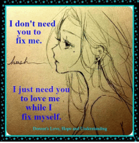 """Love, Memes, and Hope: I don't need  you to  fix me.  I just need you  to love me  while I  fix myself.  Doreen's Love, Hope and Understanding """"I don't need you to fix me. I just need you to love me while I fix myself.""""  Unknown Author Background - Doreen Swaim"""
