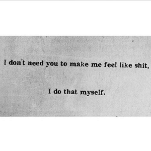 Shit, Net, and Make: I don't need you to make me feel like shit  I do that myself. https://iglovequotes.net/