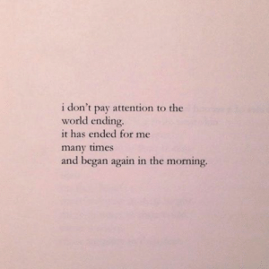 pay attention: i don't pay attention to the  world ending.  it has ended for me  many times  and began again in the morning.