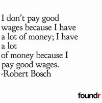 Thoughts?: I don't pay good  wages because I have  a lot of money; I have  a lot  of money because I  pay good wages.  Robert Bosch  foundr Thoughts?