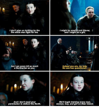 LADY LYANNA MORMONT: I don't plan on knittlng by the  fire while men fight for me.  I might be smallLord Glover,  and I might be a girl,  mightbe mightbead Glover,  butIam every bit as much  a Northerner as you.  Indeed you are, my lady.  No one has questioned  And I dont need your  permission to defend the North.  We'll begin training every man,  woman, boy, and girl on Bear Island. LADY LYANNA MORMONT