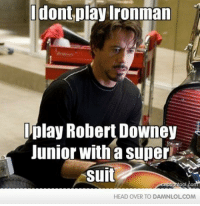 Head, Iron Man, and Lol: I dont play Ironman  play Robert Downey  Junior with a Super  Suit  HEAD OVER TO DAMNLOLCOM Damn! LOL: After watching Iron Man 3, i've realised...