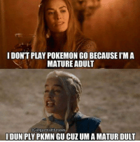 LOLOL Pokemon go is a lifestyle! gameofthrones got HBO gameofthronesseason6 gotseason6 gameofthronesfamily asoiaf asongoficeandfire westeros pokemongo: I DON'T PLAY POKEMON GO BECAUSE IMA  MATURE ADULT  IG/@gaemofthrones  IDUN PLY PKMNGUCUZUM AMATURDULT LOLOL Pokemon go is a lifestyle! gameofthrones got HBO gameofthronesseason6 gotseason6 gameofthronesfamily asoiaf asongoficeandfire westeros pokemongo