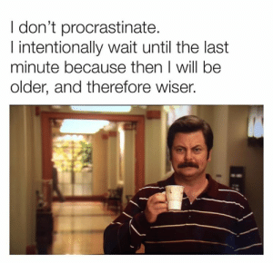 last minute: I don't procrastinate.  I intentionally wait until the last  minute because then I will be  older, and therefore wiser.