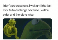 Funny, Lol, and True: I don't procrastinate. I wait until the last  minute to do things because I will be  older and therefore wiser True good point lol