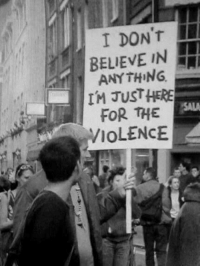Protest, Believable, and Funny Signs: I DONT  r BELIEVE IN  ANYTHING  IM JUST HERE  FOR THE  VIOLENCE Protest sign