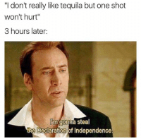 "Memes, Declaration of Independence, and Tequila: ""I don't really like tequila but one shot  won't hurt""  3 hours later:  m gonna steal  the Declaration of Independence @drgrayfang 😂"
