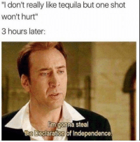 "Funny, Lol, and Declaration of Independence: ""I don't really like tequila but one shot  won't hurt""  3 hours later:  Iim gonna steal  the Declaration of Independence Tag this friend lol"