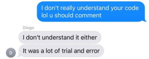 Life, Lol, and Code: I don't really understand your code  lol u should comment  Diogo  I don't understand it either  It was a lot of trial and error My life in a nutshell