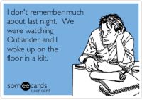 Search results for 'outlander' Ecards from Free and Funny cards and hilarious Posts | someecards.com: I don't remember much  about last night. We  were watching  Outlander and  woke up on the  floor in a kilt.  somee cards  user card Search results for 'outlander' Ecards from Free and Funny cards and hilarious Posts | someecards.com