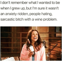 Bitch, Memes, and Wine: I don't remember what I wanted to be  when I grew up, but l'm sure it wasn't  an anxiety ridden, people hating,  sarcastic bitch with a wine problem. Yet here we are 😒 Follow @confessionsofablonde @confessionsofablonde @confessionsofablonde goodgirlwithbadthoughts 💅🏼