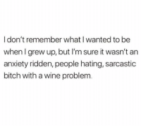Bitch, Wine, and Anxiety: I don't remember what I wanted to be  when I grew up, but I'm sure it wasn't an  anxiety ridden, people hating, sarcastic  bitch with a wine problem