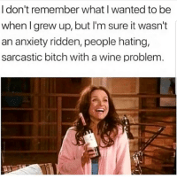 Bitch, Latinos, and Memes: I don't remember what I wanted to be  when I grew up, but I'm sure it wasn't |  an anxiety ridden, people hating,  sarcastic bitch with a wine problem Lmaoo 😅😅😅😂😂😂 🔥 Follow Us 👉 @latinoswithattitude 🔥 latinosbelike latinasbelike latinoproblems mexicansbelike mexican mexicanproblems hispanicsbelike hispanic hispanicproblems latina latinas latino latinos hispanicsbelike