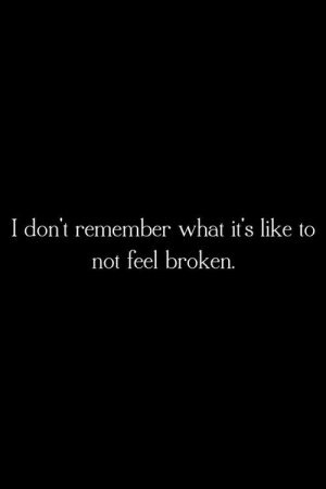 i dont remember: I don't remember what it's like to  not feel broken.